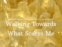 Walking Towards What Scares Me